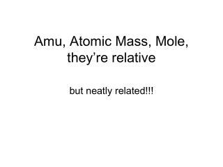 Amu, Atomic Mass, Mole, they're relative