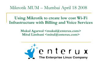 Using Mikrotik to create low cost Wi-Fi Infrastructure with Billing and Voice Services Mukul Agarwal <mukul@enterux.com>