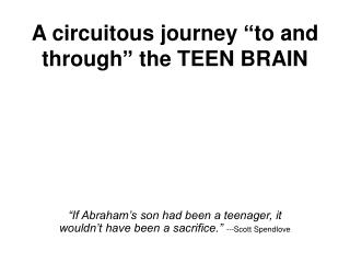 "A circuitous journey ""to and through"" the TEEN BRAIN"