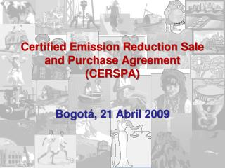 Certified Emission Reduction Sale and Purchase Agreement  (CERSPA) Bogotá, 21 Abril 2009