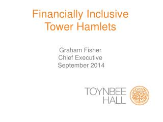 Financially Inclusive  Tower Hamlets Graham Fisher Chief Executive  September 2014