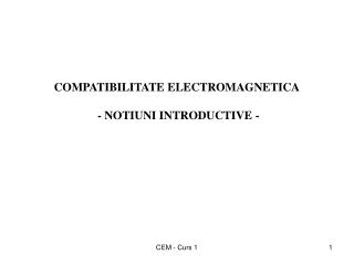 COMPATIBILITATE ELECTROMAGNETICA  - NOTIUNI INTRODUCTIVE -
