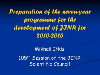 Mikhail Itkis 105 th  Session of the JINR Scientific Council