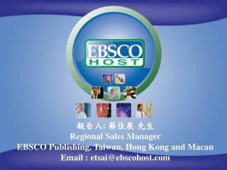 報告人 :  蔡佳展 先生 Regional Sales Manager EBSCO Publishing, Taiwan, Hong Kong and Macau