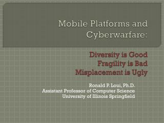Mobile Platforms  and  Cyberwarfare : Diversity is Good  Fragility is Bad Misplacement is Ugly