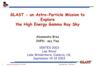 GLAST - an Astro-Particle Mission to Explore  the High Energy Gamma Ray Sky Alessandro Brez