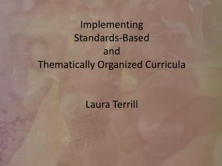 Implementing Standards-Based and Thematically Organized Curricula Laura Terrill