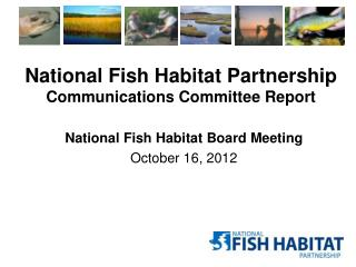 National Fish  Habitat Partnership Communications Committee Report
