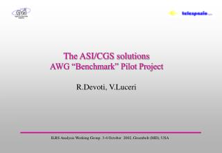 "The ASI/CGS solutions  AWG ""Benchmark"" Pilot Project  R.Devoti, V.Luceri"