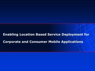 Enabling Location Based Service Deployment for Corporate and Consumer Mobile Applications