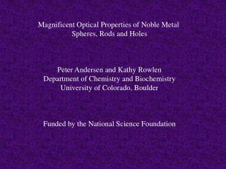 Magnificent Optical Properties of Noble Metal  Spheres, Rods and Holes Peter Andersen and Kathy Rowlen Department of Che