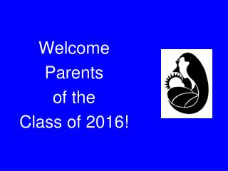Welcome  Parents  of the  Class of 2016!
