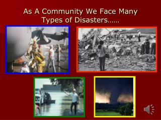 As A Community We Face Many Types of Disasters……
