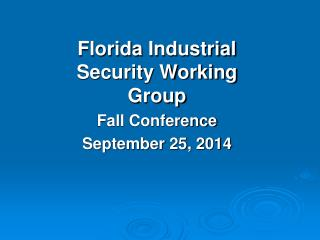 Florida  Industrial Security Working Group  Fall  Conference September 25, 2014