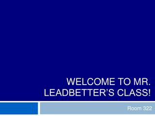 WELCOME TO MR. LEADBETTER'S CLASS!