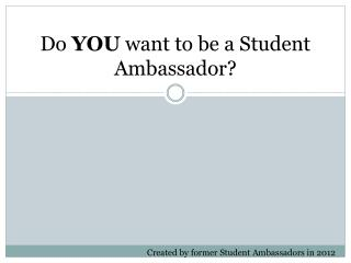 Do  YOU  want to be a Student Ambassador?