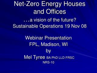 Net-Zero Energy Houses and Offices … a vision of the future? Sustainable Operations 19 Nov 08