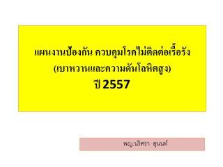 แผนงานป้องกัน ควบคุมโรคไม่ติดต่อเรื้อรัง (เบาหวานและความดันโลหิตสูง)  ปี  2557