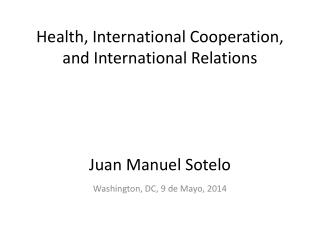 Health, International Cooperation, and International Relations Juan Manuel Sotelo