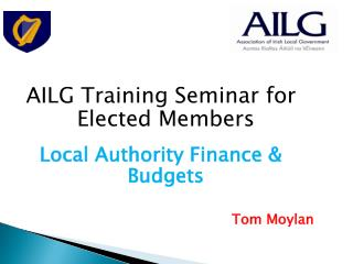 AILG Training Seminar for Elected Members Local Authority Finance & Budgets Tom Moylan