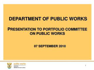 DEPARTMENT OF PUBLIC WORKS P RESENTATION TO PORTFOLIO COMMITTEE ON PUBLIC WORKS 07 SEPTEMBER 2010