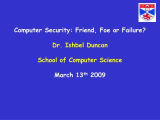 Computer Security: Friend, Foe or Failure? Dr. Ishbel Duncan School of Computer Science March 13 th  2009