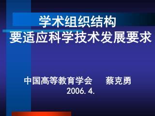 学术组织结构  要适应科学技术发展要求 中国高等教育学会   蔡克勇   2006.4.