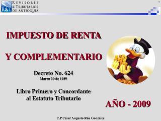 IMPUESTO DE RENTA Y COMPLEMENTARIO  Decreto No. 624 Marzo 30 de 1989 Libro Primero y Concordante