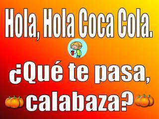 Hola, Hola Coca Cola.