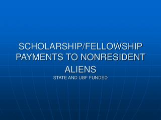SCHOLARSHIP/FELLOWSHIP PAYMENTS TO NONRESIDENT ALIENS STATE AND UBF FUNDED