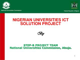 NIGERIAN UNIVERSITIES ICT SOLUTION PROJECT By  STEP-B PROJECT TEAM National Universities Commission, Abuja.