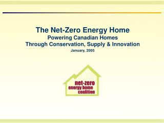 The Net-Zero Energy Home Powering Canadian Homes  Through Conservation, Supply & Innovation