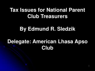 Tax Issues for National Parent Club Treasurers  By Edmund R. Sledzik  Delegate: American Lhasa Apso Club
