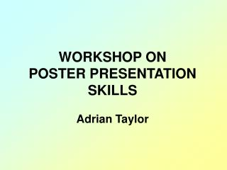 WORKSHOP ON POSTER PRESENTATION SKILLS Adrian Taylor