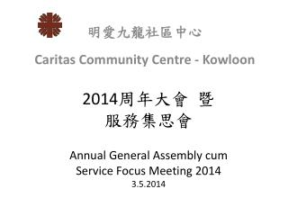 2014 周 年大會 暨 服務集思會 Annual General  Assembly cum  Service Focus  Meeting 2014 3 .5.2014