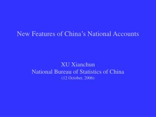 New Features of China's National Accounts XU Xianchun National Bureau of Statistics of China