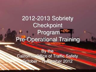 2012-2013 Sobriety Checkpoint   Program Pre-Operational Training