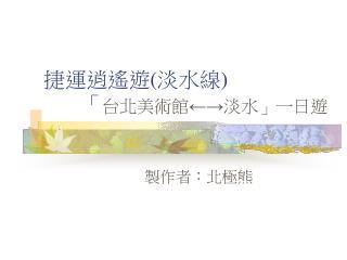 捷運逍遙遊(淡水線)        「 台北美術館←→淡水」一日遊