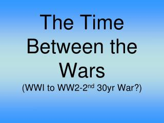 The Time Between the Wars  (WWI to WW2-2 nd  30yr War?)