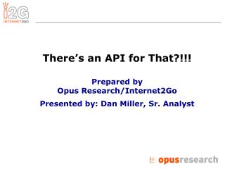 There's an API for That?!!! Prepared by  Opus Research/Internet2Go