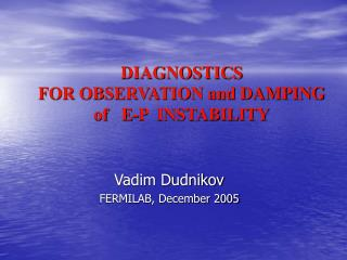 DIAGNOSTICS  FOR OBSERVATION and DAMPING of   E-P  INSTABILITY
