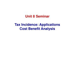Unit 8 Seminar Tax Incidence: Applications Cost Benefit Analysis