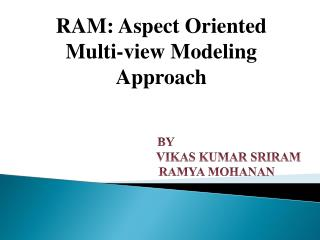 RAM: Aspect Oriented Multi-view Modeling  Approach BY VIKAS KUMAR SRIRAM