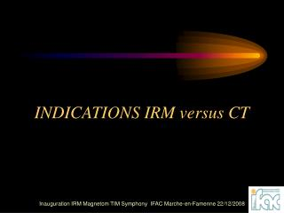 INDICATIONS IRM versus CT