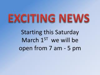 Starting this Saturday March 1 ST   we will be open from 7 am - 5 pm