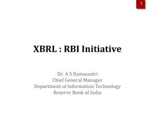 XBRL : RBI Initiative Dr. A S Ramasastri Chief General Manager Department of Information Technology Reserve Bank of Indi