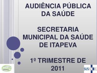 AUDIÊNCIA PÚBLICA DA SAÚDE  SECRETARIA MUNICIPAL DA SAÚDE DE ITAPEVA 1º TRIMESTRE DE 2011