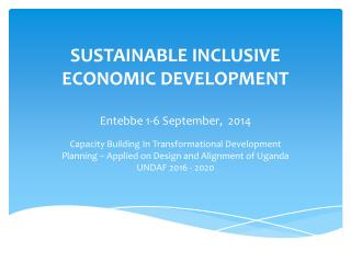 SUSTAINABLE INCLUSIVE ECONOMIC DEVELOPMENT Entebbe 1-6 September,  2014