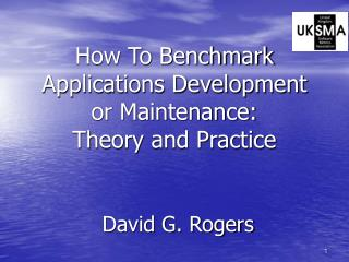How To Benchmark Applications Development or Maintenance: Theory and Practice David G. Rogers
