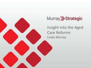 Insight  into the Aged Care Reforms  Linda Murray